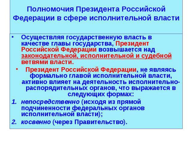 Осуществляя государственную власть в качестве главы государства, Президент Российской Федерации возвышается над законодательной, исполнительной и судебной ветвями власти. Осуществляя государственную власть в качестве главы государства, Президент Рос…