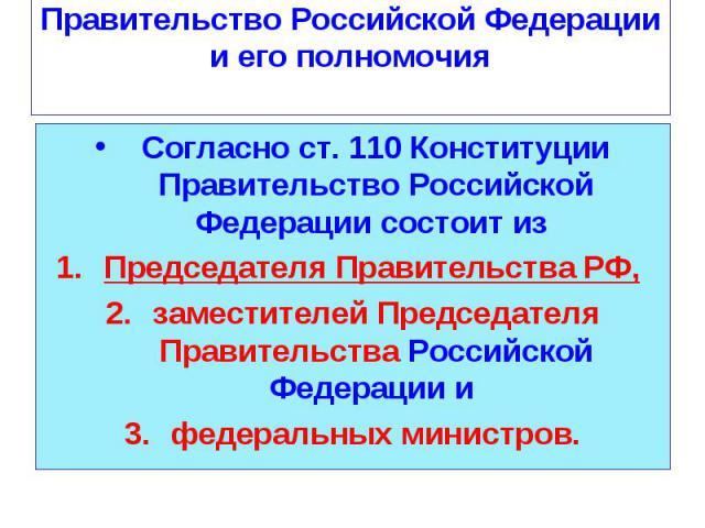 Согласно ст. 110 Конституции Правительство Российской Федерации состоит из Согласно ст. 110 Конституции Правительство Российской Федерации состоит из Председателя Правительства РФ, заместителей Председателя Правительства Российской Федерации и федер…