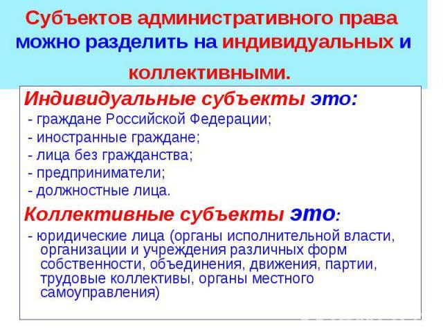 Индивидуальные субъекты это: Индивидуальные субъекты это: - граждане Российской Федерации; - иностранные граждане; - лица без гражданства; - предприниматели; - должностные лица. Коллективные субъекты это: - юридические лица (органы исполнительной вл…