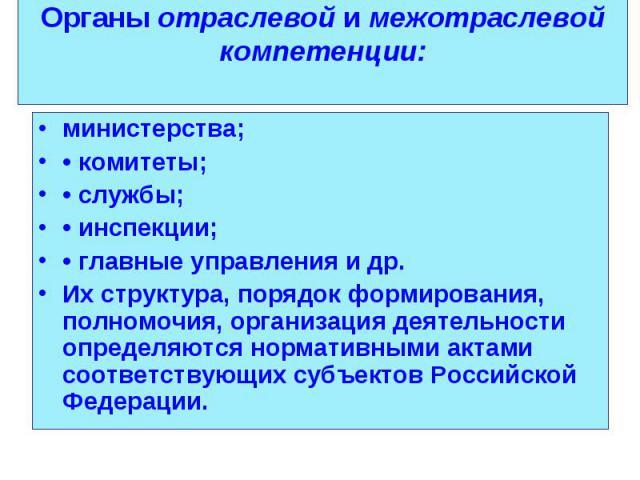 министерства; министерства; • комитеты; • службы; • инспекции; • главные управления и др. Их структура, порядок формирования, полномочия, организация деятельности определяются нормативными актами соответствующих субъектов Российской Федерации.
