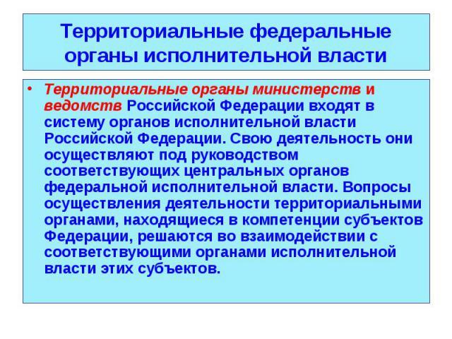 Территориальные органы министерств и ведомств Российской Федерации входят в систему органов исполнительной власти Российской Федерации. Свою деятельность они осуществляют под руководством соответствующих центральных органов федеральной исполнительно…