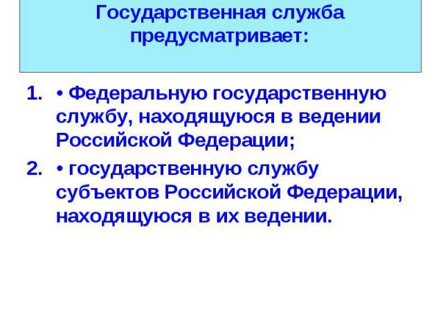 • Федеральную государственную службу, находящуюся в ведении Российской Федерации; • Федеральную государственную службу, находящуюся в ведении Российской Федерации; • государственную службу субъектов Российской Федерации, находящуюся в их ведении.