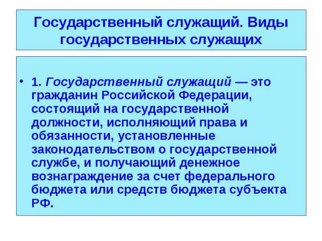 1. Государственный служащий — это гражданин Российской Федерации, состоящий на государственной должности, исполняющий права и обязанности, установленные законодательством о государственной службе, и получающий денежное вознаграждение за счет федерал…