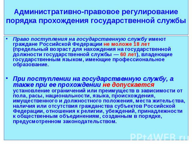 Право поступления на государственную службу имеют граждане Российской Федерации не моложе 18 лет (предельный возраст для нахождения на государственной должности государственной службы — 60 лет), владеющие государственным языком, имеющие профессионал…