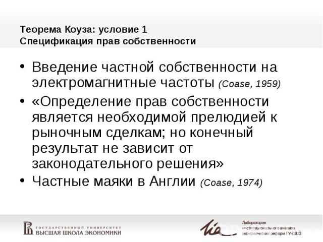 Теорема Коуза: условие 1 Спецификация прав собственности Введение частной собственности на электромагнитные частоты (Coase, 1959) «Определение прав собственности является необходимой прелюдией к рыночным сделкам; но конечный результат не зависит от …