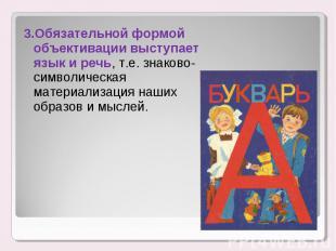 3.Обязательной формой объективации выступает язык и речь, т.е. знаково-символиче