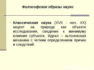 Философские образы науки Философские образы науки Классическая наука (XVII - нач