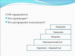 ОЭФ определяется: ОЭФ определяется: Кто производит? Кто распределяет и используе