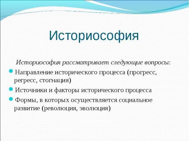 Историософия рассматривает следующие вопросы: Направление исторического процесса (прогресс, регресс, стогнация) Источники и факторы исторического процесса Формы, в которых осуществляется социальное развитие (революция, эволюция)