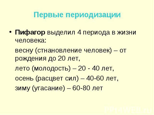 Первые периодизации Пифагор выделил 4 периода в жизни человека: весну (стнановление человек) – от рождения до 20 лет, лето (молодость) – 20 - 40 лет, осень (расцвет сил) – 40-60 лет, зиму (угасание) – 60-80 лет