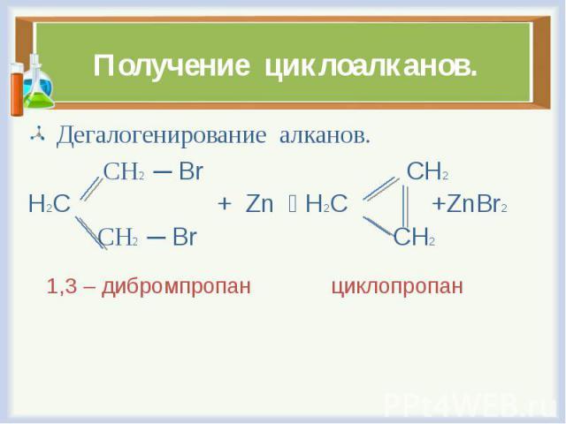 Дегалогенирование алканов. Дегалогенирование алканов. СН2 ─ Br CH2 H2C + Zn H2C +ZnBr2 СН2 ─ Br CH2 1,3 – дибромпропан циклопропан