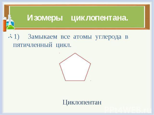 1) Замыкаем все атомы углерода в пятичленный цикл. 1) Замыкаем все атомы углерода в пятичленный цикл. Циклопентан