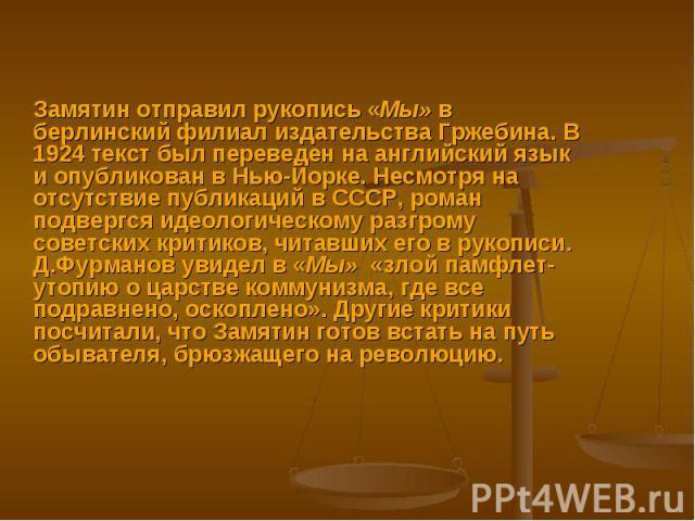 Замятин отправил рукопись «Мы» в берлинский филиал издательства Гржебина. В 1924 текст был переведен на английский язык и опубликован в Нью-Йорке. Несмотря на отсутствие публикаций в СССР, роман подвергся идеологическому разгрому советских критиков,…