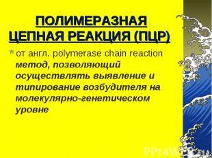 от англ. polymerase chain reaction метод, позволяющий осуществлять выявление и т