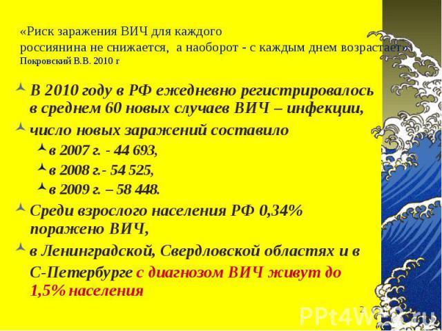 В 2010 году в РФ ежедневно регистрировалось в среднем 60 новых случаев ВИЧ – инфекции, В 2010 году в РФ ежедневно регистрировалось в среднем 60 новых случаев ВИЧ – инфекции, число новых заражений составило в 2007 г. - 44 693, в 2008 г.- 54 525, в 20…