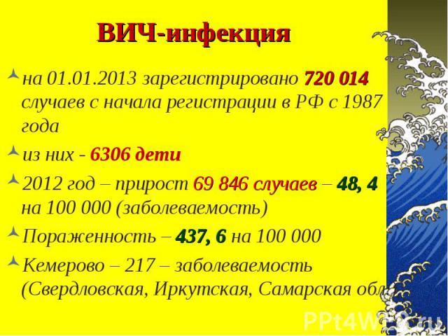 на 01.01.2013 зарегистрировано 720 014 случаев с начала регистрации в РФ с 1987 года на 01.01.2013 зарегистрировано 720 014 случаев с начала регистрации в РФ с 1987 года из них - 6306 дети 2012 год – прирост 69 846 случаев – 48, 4 на 100 000 (заболе…