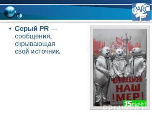 Серый PR — сообщения, скрывающая свой источник. Серый PR — сообщения, скрывающая