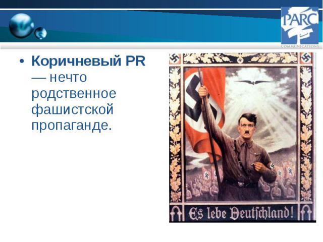 Коричневый PR — нечто родственное фашистской пропаганде. Коричневый PR — нечто родственное фашистской пропаганде.