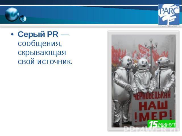 Серый PR — сообщения, скрывающая свой источник. Серый PR — сообщения, скрывающая свой источник.