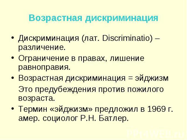 Дискриминация (лат. Discriminatio) – различение. Дискриминация (лат. Discriminatio) – различение. Ограничение в правах, лишение равноправия. Возрастная дискриминация = эйджизм Это предубеждения против пожилого возраста. Термин «эйджизм» предложил в …