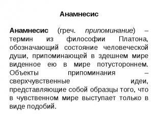 Анамнесис Анамнесис (греч. припоминание) – термин из философии Платона, обознача