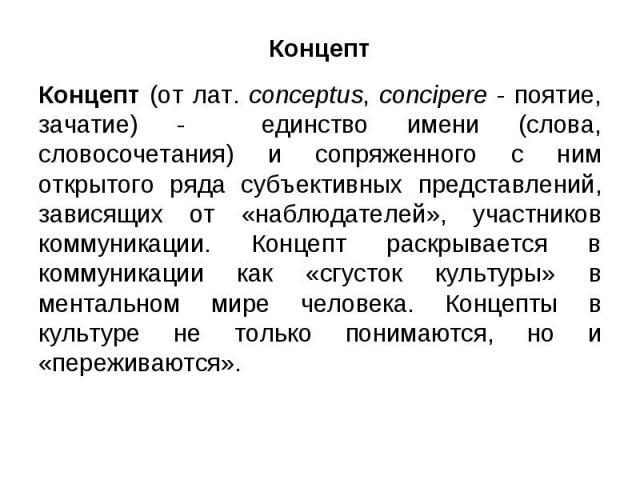 Концепт Концепт (от лат. conceptus, concipere - поятие, зачатие) - единство имени (слова, словосочетания) и сопряженного с ним открытого ряда субъективных представлений, зависящих от «наблюдателей», участников коммуникации. Концепт раскрывается в ко…