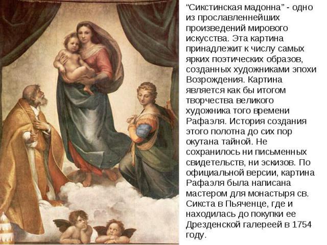 """""""Сикстинская мадонна"""" - одно из прославленнейших произведений мирового искусства. Эта картина принадлежит к числу самых ярких поэтических образов, созданных художниками эпохи Возрождения. Картина является как бы итогом творчества великого художника …"""