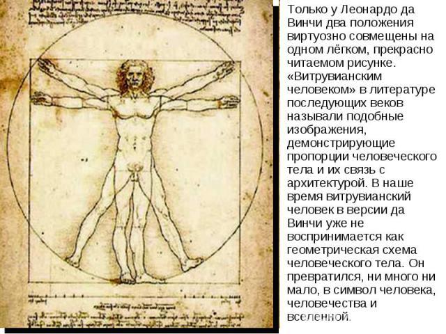 Только у Леонардо да Винчи два положения виртуозно совмещены на одном лёгком, прекрасно читаемом рисунке. «Витрувианским человеком» в литературе последующих веков называли подобные изображения, демонстрирующие пропорции человеческого тела и их связь…