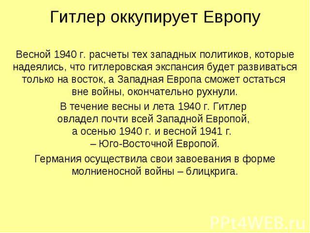 Весной 1940 г. расчеты тех западных политиков, которые надеялись, что гитлеровская экспансия будет развиваться только на восток, а Западная Европа сможет остаться вне войны, окончательно рухнули. В течение весны и лета 1940 г. Гитлер овладел почти в…