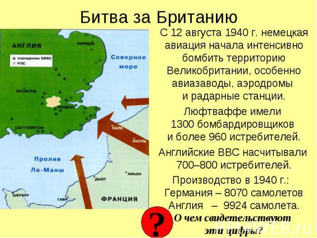 С 12 августа 1940 г. немецкая авиация начала интенсивно бомбить территорию Великобритании, особенно авиазаводы, аэродромы и радарные станции. С 12 августа 1940 г. немецкая авиация начала интенсивно бомбить территорию Великобритании, особенно авиазав…