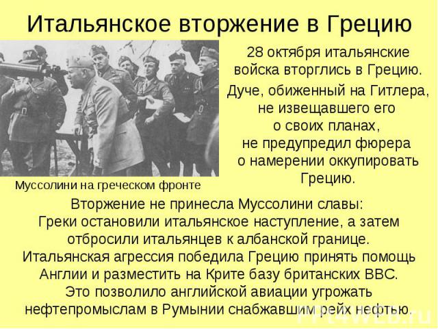28 октября итальянские войска вторглись в Грецию. 28 октября итальянские войска вторглись в Грецию. Дуче, обиженный на Гитлера, не извещавшего его о своих планах, не предупредил фюрера о намерении оккупировать Грецию.