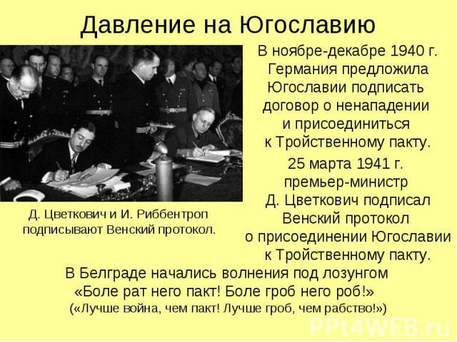 В ноябре-декабре 1940 г. Германия предложила Югославии подписать договор о ненападении и присоединиться к Тройственному пакту. В ноябре-декабре 1940 г. Германия предложила Югославии подписать договор о ненападении и присоединиться к Тройственному па…