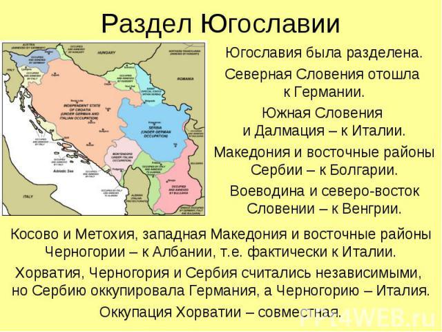Югославия была разделена. Югославия была разделена. Северная Словения отошла к Германии. Южная Словения и Далмация – к Италии. Македония и восточные районы Сербии – к Болгарии. Воеводина и северо-восток Словении – к Венгрии.