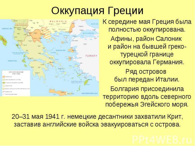К середине мая Греция была полностью оккупирована. К середине мая Греция была полностью оккупирована. Афины, район Салоник и район на бывшей греко-турецкой границе оккупировала Германия. Ряд островов был передан Италии. Болгария присоединила террито…