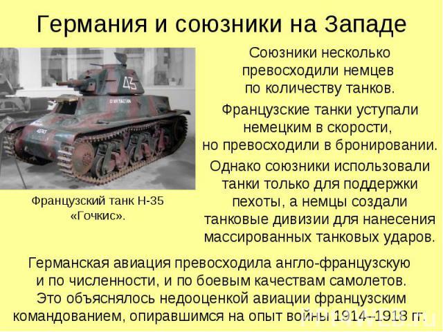 Союзники несколько превосходили немцев по количеству танков. Союзники несколько превосходили немцев по количеству танков. Французские танки уступали немецким в скорости, но превосходили в бронировании. Однако союзники использовали танки только для п…