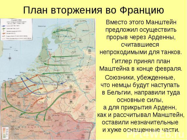 Вместо этого Манштейн предложил осуществить прорыв через Арденны, считавшиеся непроходимыми для танков. Вместо этого Манштейн предложил осуществить прорыв через Арденны, считавшиеся непроходимыми для танков. Гитлер принял план Маштейна в конце февра…
