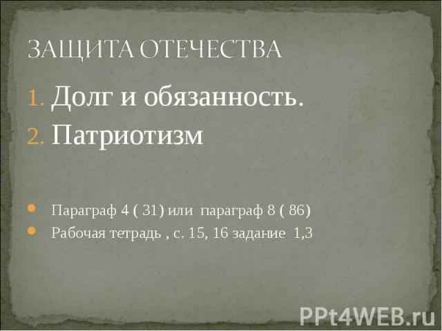 Долг и обязанность. Долг и обязанность. Патриотизм Параграф 4 ( 31) или параграф 8 ( 86) Рабочая тетрадь , с. 15, 16 задание 1,3