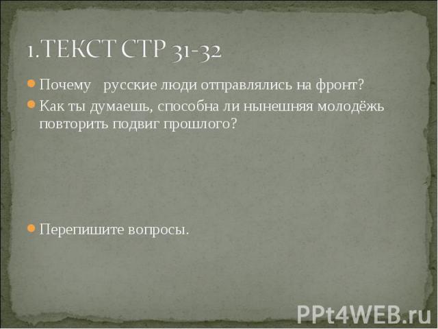 Почему русские люди отправлялись на фронт? Почему русские люди отправлялись на фронт? Как ты думаешь, способна ли нынешняя молодёжь повторить подвиг прошлого? Перепишите вопросы.