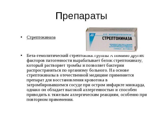 Стрептокиназа Стрептокиназа Бета-гемолитический стрептококк группы А помимо других факторов патогенности вырабатывает белок стрептокиназу, который растворяет тромбы и позволяет бактерии распространяться по организму больного. На основе стрептокиназы…