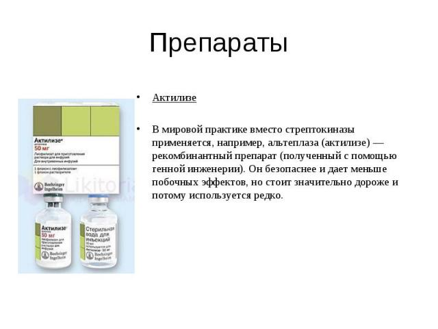 Актилизе Актилизе В мировой практике вместо стрептокиназы применяется, например, альтеплаза (актилизе) — рекомбинантный препарат (полученный с помощью генной инженерии). Он безопаснее и дает меньше побочных эффектов, но стоит значительно дороже и по…