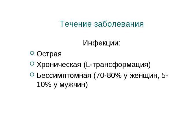 Инфекции: Инфекции: Острая Хроническая (L-трансформация) Бессимптомная (70-80% у женщин, 5-10% у мужчин)
