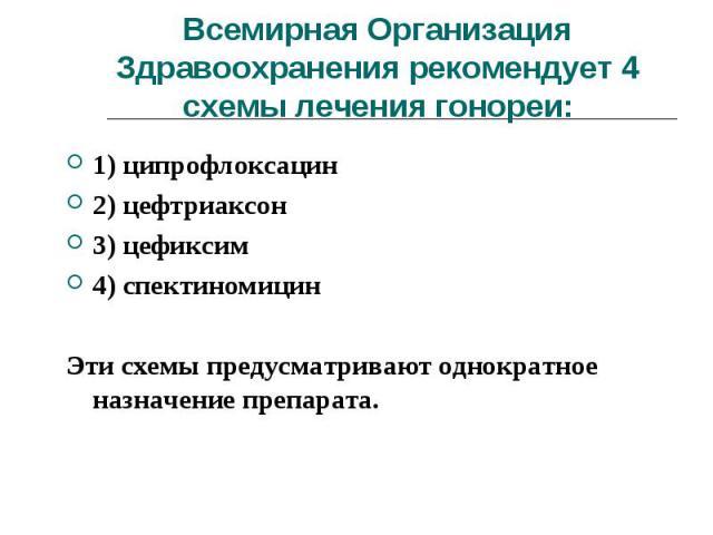 1) ципрофлоксацин 1) ципрофлоксацин 2) цефтриакcон 3) цефиксим 4) спектиномицин Эти схемы предусматривают однократное назначение препарата.