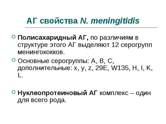 Полисахаридный АГ, по различиям в структуре этого АГ выделяют 12 серогрупп менингококков. Полисахаридный АГ, по различиям в структуре этого АГ выделяют 12 серогрупп менингококков. Основные серогруппы: А, В, С, дополнительные: x, y, z, 29E, W135, H, …