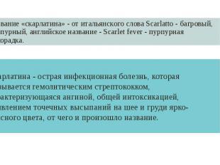 Название «скарлатина» - от итальянского слова Scarlatto - багровый, пурпурный, а