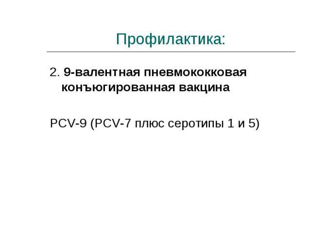 2. 9-валентная пневмококковая конъюгированная вакцина 2. 9-валентная пневмококковая конъюгированная вакцина PCV-9 (PCV-7 плюс серотипы 1 и 5)