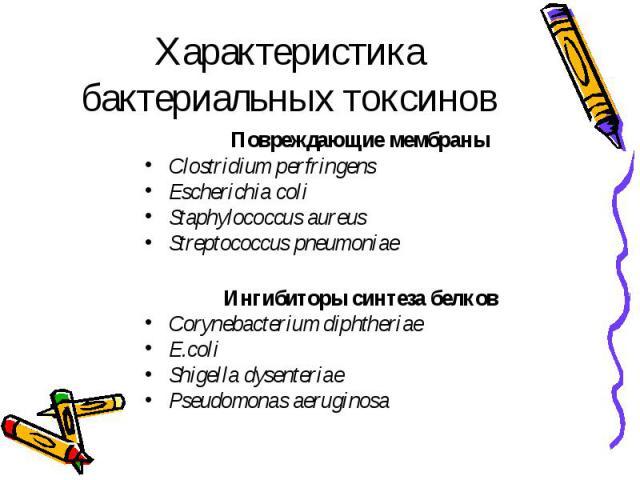 Характеристика бактериальных токсинов Повреждающие мембраны Clostridium perfringens Escherichia coli Staphylococcus aureus Streptococcus pneumoniae Ингибиторы синтеза белков Corynebacterium diphtheriae E.coli Shigella dysenteriae Pseudomonas aeruginosa