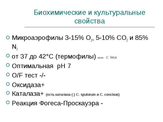 Микроаэрофилы 3-15% О2, 5-10% СО2 и 85% N2 Микроаэрофилы 3-15% О2, 5-10% СО2 и 85% N2 от 37 до 42°С (термофилы) искл. C. fetus Оптимальная рН 7 O/F тест -/- Оксидаза+ Каталаза+ (есть каталаза (-) С. sputorum и С. concisus) Реакция Фогеса-Проскауэра -