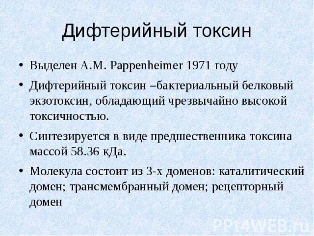 Дифтерийный токсин Выделен A.M. Pappenheimer 1971 году Дифтерийный токсин –бактериальный белковый экзотоксин, обладающий чрезвычайно высокой токсичностью. Синтезируется в виде предшественника токсина массой 58.36 кДа. Молекула состоит из 3-х доменов…