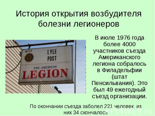 История открытия возбудителя болезни легионеров В июле 1976 года более 4000 участников съезда Американского легиона собралось в Филадельфии (штат Пенсильвания). Это был 49 ежегодный съезд организации.