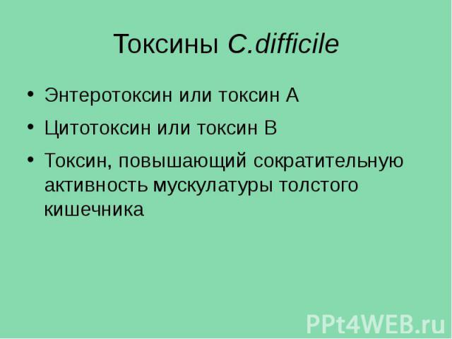 Токсины C.difficile Энтеротоксин или токсин А Цитотоксин или токсин В Токсин, повышающий сократительную активность мускулатуры толстого кишечника